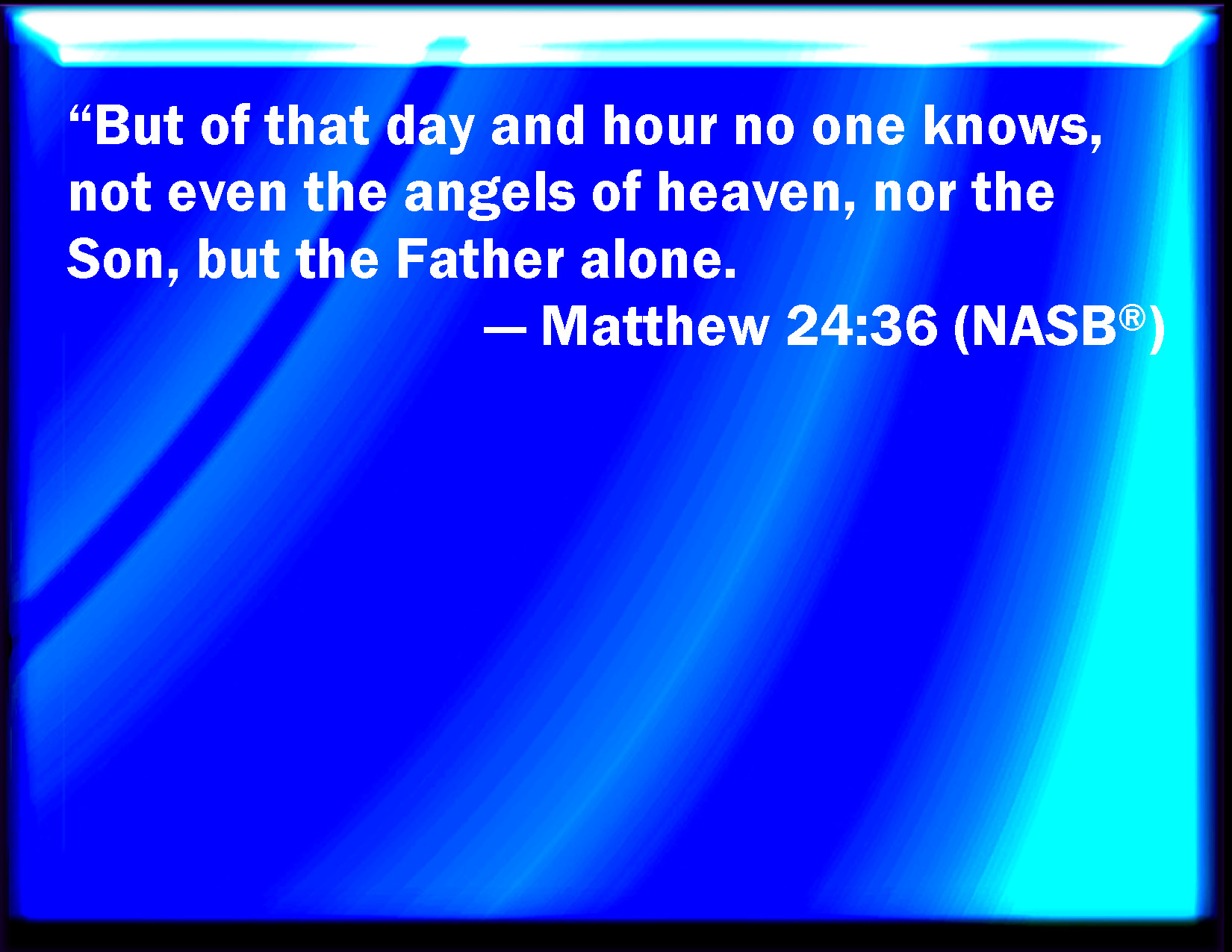 matthew 24 36 - No man knows the day or the hour